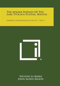 The Aymara Indians of the Lake Titicaca Plateau, Bolivia: American Anthropologist, V50, No. 1, Part 2
