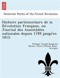 Histoire Parlementaire de La Re Volution Franc Aise, Ou Journal Des Assemble Es Nationales Depuis 1789 Jusqu'en 1815.