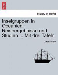 Inselgruppen in Oceanien. Reiseergebnisse Und Studien ... Mit Drei Tafeln.
