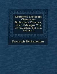 Deutsches Theatrum Chemicum: Bibliotheca Chemica, Oder Catalogus Von Chymischen-b¿chern, Volume 2