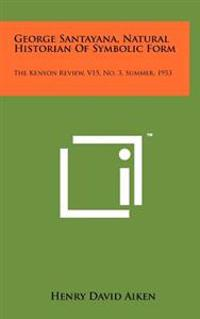 George Santayana, Natural Historian of Symbolic Form: The Kenyon Review, V15, No. 3, Summer, 1953