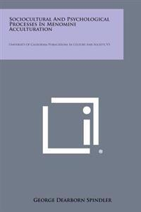 Sociocultural and Psychological Processes in Menomini Acculturation: University of California Publications in Culture and Society, V5