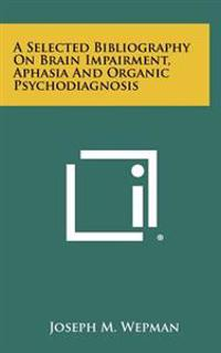 A Selected Bibliography on Brain Impairment, Aphasia and Organic Psychodiagnosis