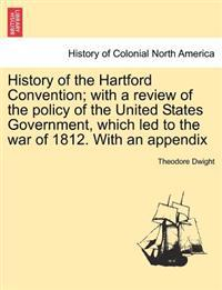 History of the Hartford Convention; With a Review of the Policy of the United States Government, Which Led to the War of 1812. with an Appendix