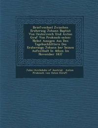 Briefwechsel Zwischen Erzherzog Johann Baptist Von Oesterreich Und Anton Graf Von Prokesch-Osten: Nebst Ausz Gen Aus Den Tagebuchbl Ttern Des Erzherzo