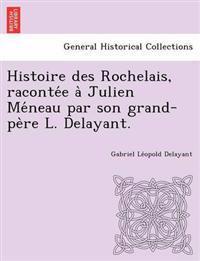 Histoire Des Rochelais, Raconte E a Julien Me Neau Par Son Grand-Pe Re L. Delayant.