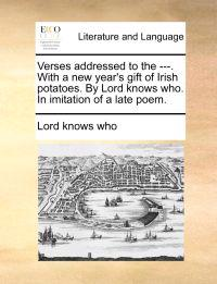 Verses Addressed to the ---. with a New Year's Gift of Irish Potatoes. by Lord Knows Who. in Imitation of a Late Poem.