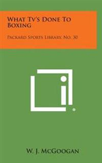 What TV's Done to Boxing: Packard Sports Library, No. 30