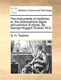 The Instruments of Medicine; Or, the Philosophical Digest and Practice of Physic. by George Hoggart Toulmin, M.D.