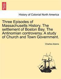 Three Episodes of Massachusetts History. the Settlement of Boston Bay. the Antinomian Controversy. a Study of Church and Town Government. Volume II