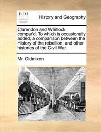 Clarendon and Whitlock Compar'd. to Which Is Occasionally Added, a Comparison Between the History of the Rebellion, and Other Histories of the Civil W