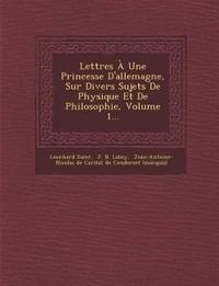Lettres a Une Princesse D'Allemagne, Sur Divers Sujets de Physique Et de Philosophie, Volume 1...