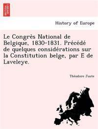 Le Congre S National de Belgique, 1830-1831. Pre Ce de de Quelques Conside Rations Sur La Constitution Belge, Par E de Laveleye.