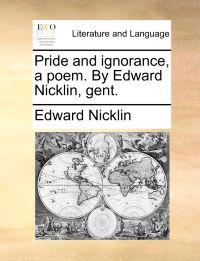 Pride and Ignorance, a Poem. by Edward Nicklin, Gent.
