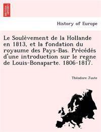 Le Soule Vement de La Hollande En 1813, Et La Fondation Du Royaume Des Pays-Bas. Pre Ce de S D'Une Introduction Sur Le Regne de Louis-Bonaparte. 1806-
