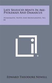 Late Seleucid Mints in Ake-Ptolemais and Damascus: Numismatic Notes and Monographs, No. 84