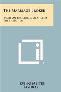 The Marriage Broker: Based on the Stories of Shulem the Shadchen