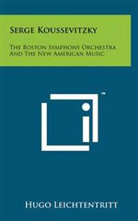 Serge Koussevitzky: The Boston Symphony Orchestra and the New American Music