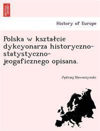 Polska W Kszta Cie Dykcyonarza Historyczno-Statystyczno-Jeogaficznego Opisana.