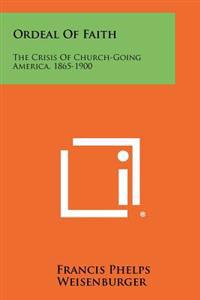 Ordeal of Faith: The Crisis of Church-Going America, 1865-1900