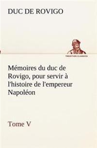 Memoires Du Duc de Rovigo, Pour Servir A L'Histoire de L'Empereur Napoleon Tome V