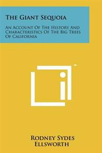 The Giant Sequoia: An Account of the History and Characteristics of the Big Trees of California