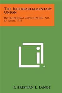 The Interparliamentary Union: International Conciliation, No. 65, April, 1913