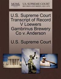 U.S. Supreme Court Transcript of Record V Loewers Gambrinus Brewery Co V. Anderson