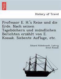 Professor E. H.'s Reise Und Die Erde. Nach Seinen Tagebu Chern Und Mu Ndlichen Berichten Erza Hlt Von E. Kossak. Siebente Auflage, Etc.