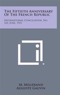 The Fiftieth Anniversary of the French Republic: International Conciliation, No. 163, June, 1921