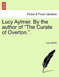 "Lucy Aylmer. by the Author of ""The Curate of Overton.."" Vol. I"