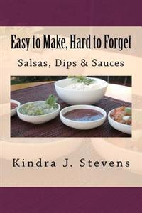Easy to Make, Hard to Forget: Salsas, Dips & Sauces