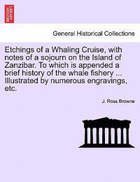 Etchings of a Whaling Cruise, with Notes of a Sojourn on the Island of Zanzibar. to Which Is Appended a Brief History of the Whale Fishery ... Illustrated by Numerous Engravings, Etc.