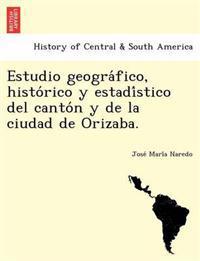 Estudio Geogra Fico, Histo Rico y Estadi Stico del Canto N y de La Ciudad de Orizaba.