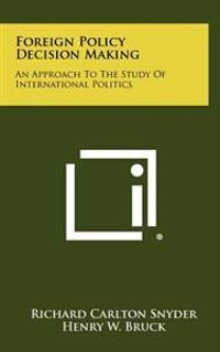 Foreign Policy Decision Making: An Approach to the Study of International Politics
