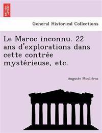 Le Maroc Inconnu. 22 ANS D'Explorations Dans Cette Contre E Myste Rieuse, Etc.