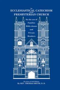 An Ecclesiastical Catechism of the Presbyterian Church: For the Use of Families, Bible-Classes and Private Members