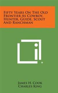 Fifty Years on the Old Frontier as Cowboy, Hunter, Guide, Scout and Ranchman