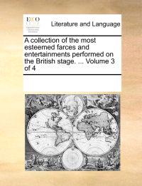 A Collection of the Most Esteemed Farces and Entertainments Performed on the British Stage. ... Volume 3 of 4