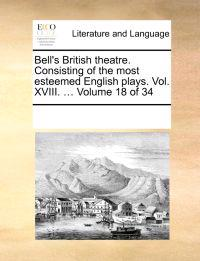 Bell's British Theatre. Consisting of the Most Esteemed English Plays. Vol. XVIII. ... Volume 18 of 34