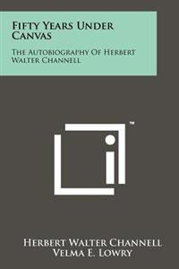 Fifty Years Under Canvas: The Autobiography of Herbert Walter Channell