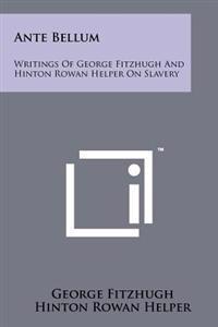 Ante Bellum: Writings of George Fitzhugh and Hinton Rowan Helper on Slavery
