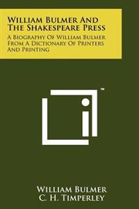 William Bulmer and the Shakespeare Press: A Biography of William Bulmer from a Dictionary of Printers and Printing