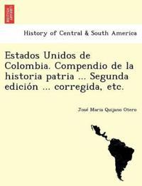 Estados Unidos de Colombia. Compendio de La Historia Patria ... Segunda Edicio N ... Corregida, Etc.