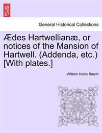 Aedes Hartwellianae, or Notices of the Mansion of Hartwell. (Addenda, Etc.) [With Plates.]
