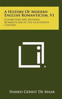 A History of Modern English Romanticism, V1: Elizabethan and Modern Romanticism in the Eighteenth Century