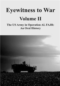 Eyewitness to War - Volume II: The US Army in Operation Al Fajr: An Oral History