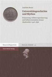 Universitatsgeschichte Und Mythos: Erinnerung, Selbstvergewisserung Und Selbstverstandnis Jenaer Akademiker 1548-1858