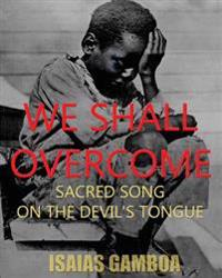 """We Shall Overcome: Sacred Song on the Devil's Tongue: The Story of the Most Influential Song of the 20th Century, How It Became """"We Shall"""