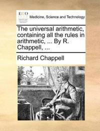 The Universal Arithmetic, Containing All the Rules in Arithmetic, ... by R. Chappell,